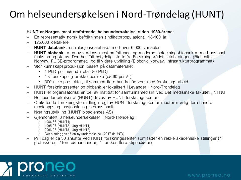 Om helseundersøkelsen i Nord-Trøndelag (HUNT) HUNT er Norges mest omfattende helseundersøkelse siden 1980-årene: –En representativ norsk befolkningen (indikatorpopulasjon), 13-100 år –125.000 deltakere –HUNT databank, en relasjonsdatabase med over 6.000 variabler –HUNT biobank er en av verdens mest omfattende og moderne befolkningsbiobanker med nasjonal funksjon og status.