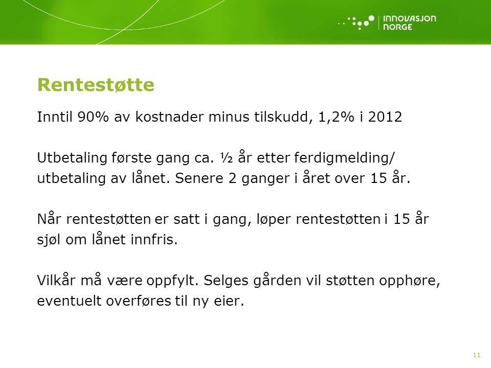 11 Rentestøtte Inntil 90% av kostnader minus tilskudd, 1,2% i 2012 Utbetaling første gang ca.