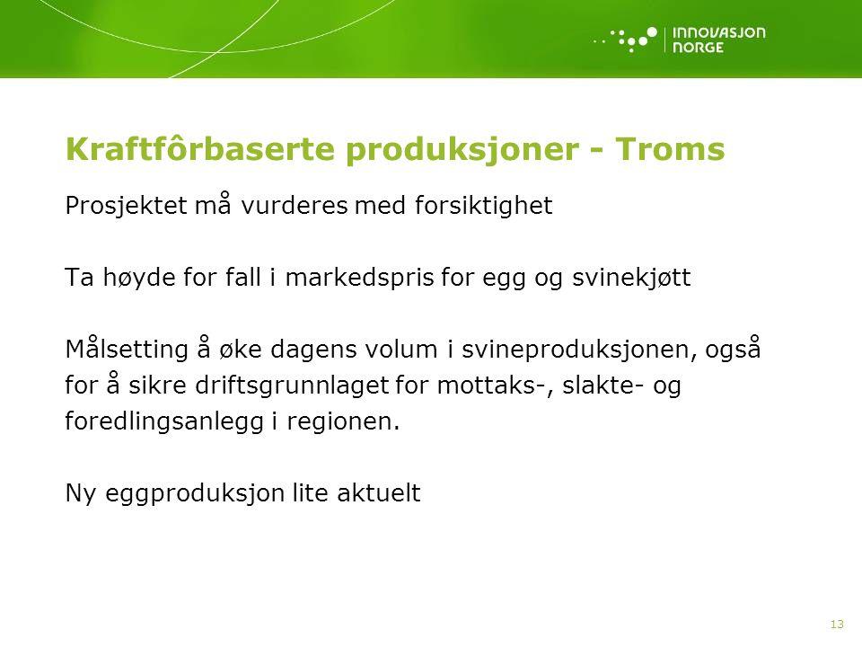 13 Kraftfôrbaserte produksjoner - Troms Prosjektet må vurderes med forsiktighet Ta høyde for fall i markedspris for egg og svinekjøtt Målsetting å øke dagens volum i svineproduksjonen, også for å sikre driftsgrunnlaget for mottaks-, slakte- og foredlingsanlegg i regionen.