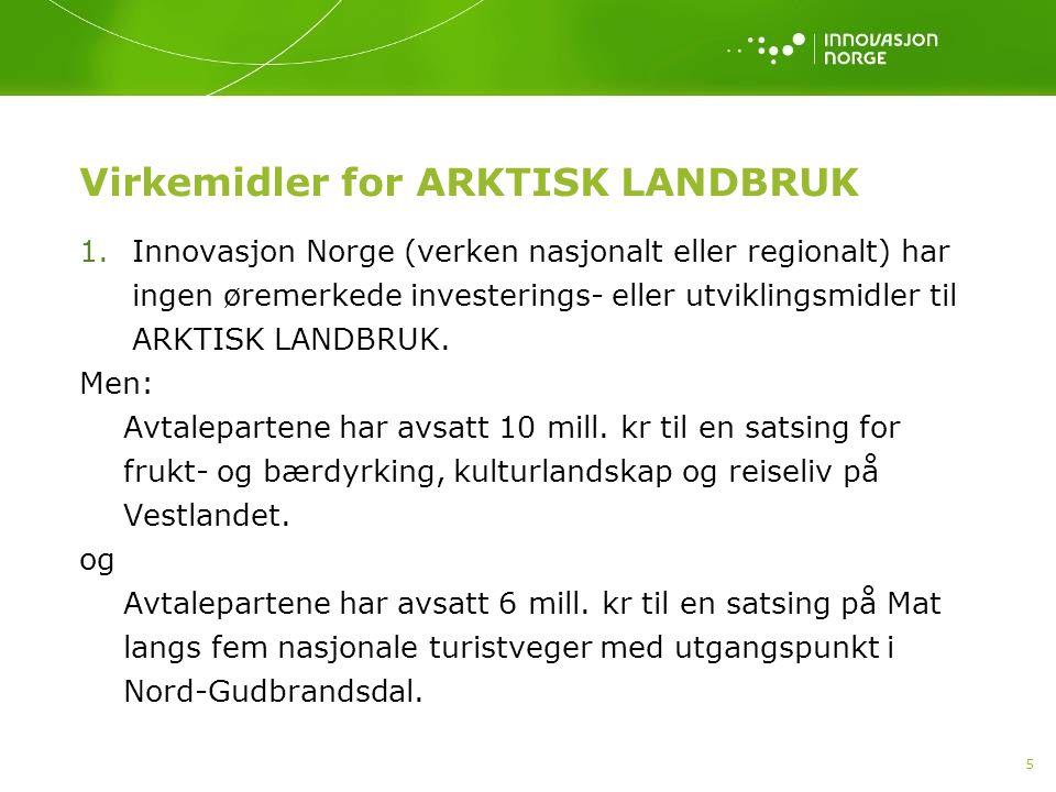 5 Virkemidler for ARKTISK LANDBRUK 1.Innovasjon Norge (verken nasjonalt eller regionalt) har ingen øremerkede investerings- eller utviklingsmidler til ARKTISK LANDBRUK.