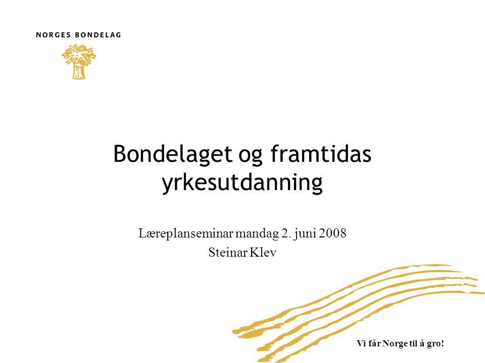 Vi får Norge til å gro! Bondelaget og framtidas yrkesutdanning Læreplanseminar mandag 2. juni 2008 Steinar Klev