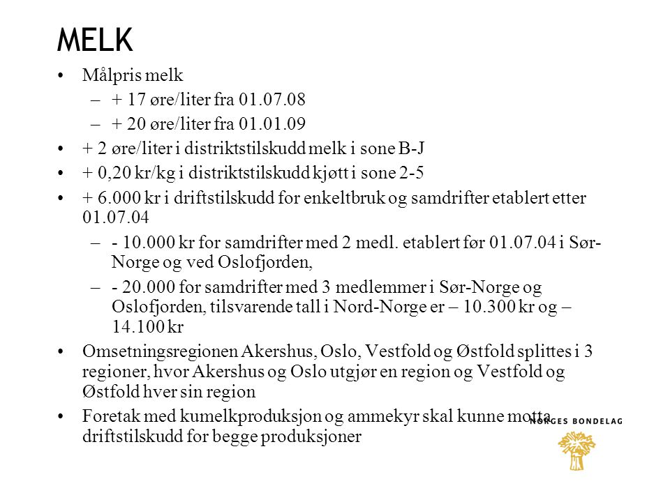 MELK Målpris melk –+ 17 øre/liter fra 01.07.08 –+ 20 øre/liter fra 01.01.09 + 2 øre/liter i distriktstilskudd melk i sone B-J + 0,20 kr/kg i distriktstilskudd kjøtt i sone 2-5 + 6.000 kr i driftstilskudd for enkeltbruk og samdrifter etablert etter 01.07.04 –- 10.000 kr for samdrifter med 2 medl.