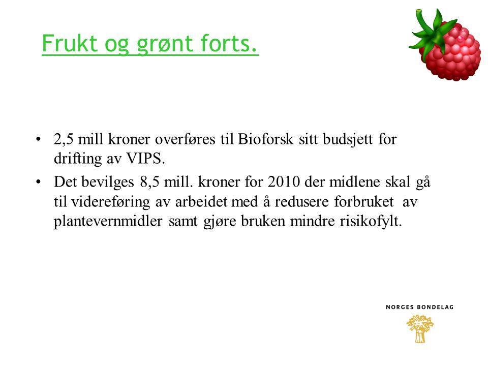 Frukt og grønt forts. 2,5 mill kroner overføres til Bioforsk sitt budsjett for drifting av VIPS. Det bevilges 8,5 mill. kroner for 2010 der midlene sk