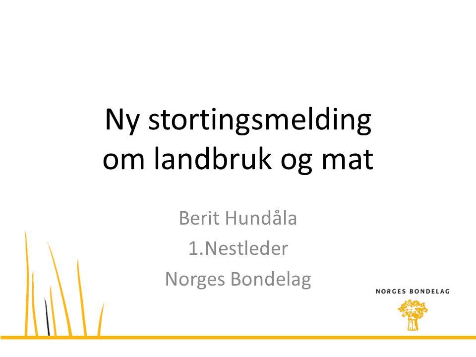 Ny stortingsmelding om landbruk og mat Berit Hundåla 1.Nestleder Norges Bondelag