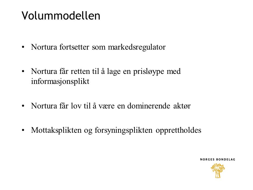 Forslag: Volummodellen Målprisen i jordbruksavtalen avvikles Nortura: markedsregulator –Mottaksplikt, forsyningsplikt, informasjonsplikt, prisnotering Sesonglagring, begrenset til forhåndsdefinert volum.