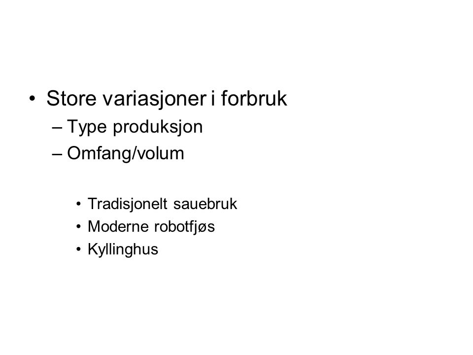 Store variasjoner i forbruk –Type produksjon –Omfang/volum Tradisjonelt sauebruk Moderne robotfjøs Kyllinghus