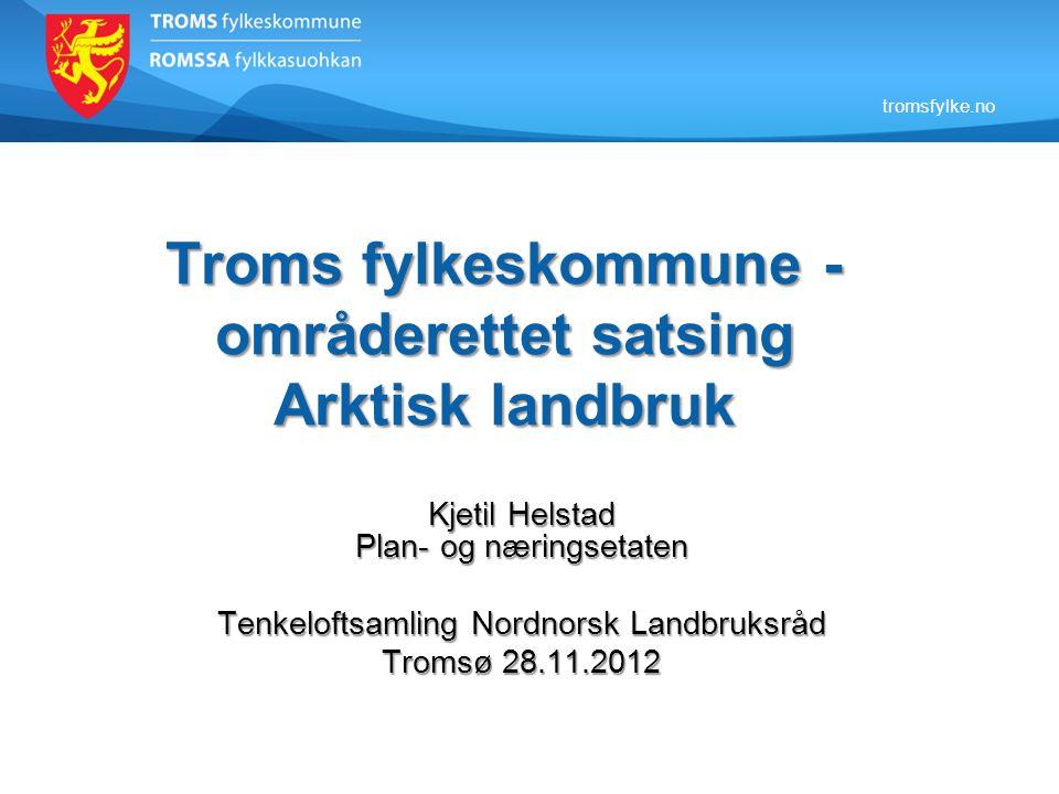 tromsfylke.no Troms fylkeskommune - områderettet satsing Arktisk landbruk Kjetil Helstad Plan- og næringsetaten Tenkeloftsamling Nordnorsk Landbruksrå