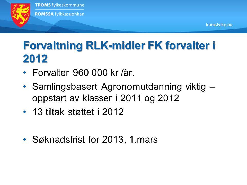 tromsfylke.no Forvaltning RLK-midler FK forvalter i 2012 Forvalter 960 000 kr /år. Samlingsbasert Agronomutdanning viktig – oppstart av klasser i 2011