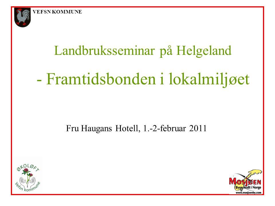 VEFSN KOMMUNE Landbruksseminar på Helgeland - Framtidsbonden i lokalmiljøet Fru Haugans Hotell, 1.-2-februar 2011