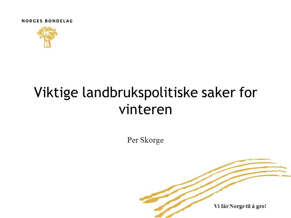 Vi får Norge til å gro! Viktige landbrukspolitiske saker for vinteren Per Skorge