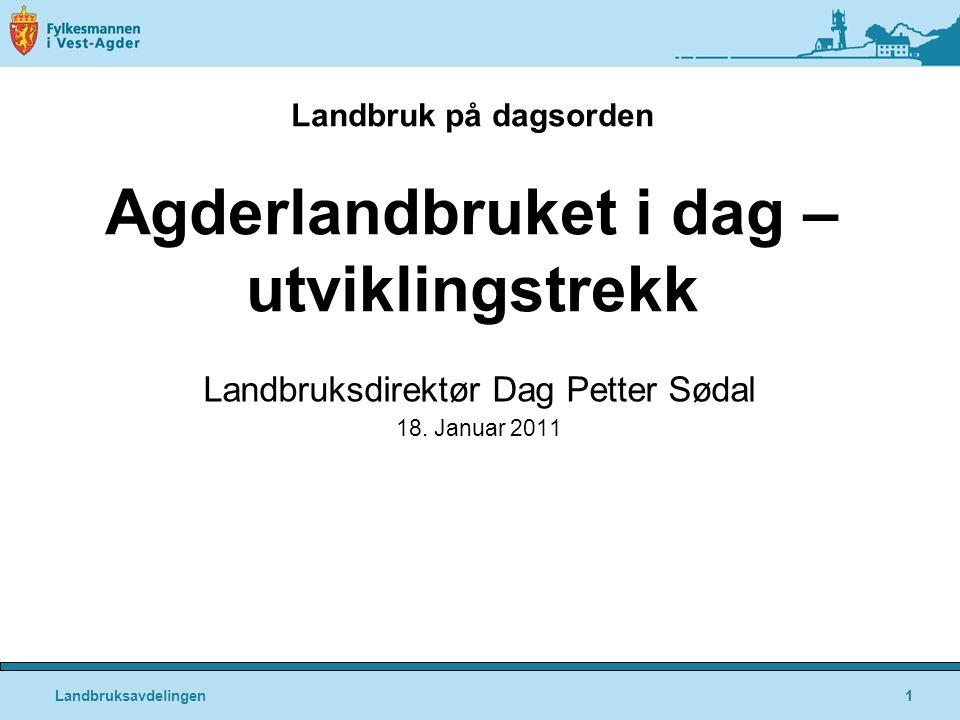 Landbruksavdelingen1 Landbruk på dagsorden Agderlandbruket i dag – utviklingstrekk Landbruksdirektør Dag Petter Sødal 18.