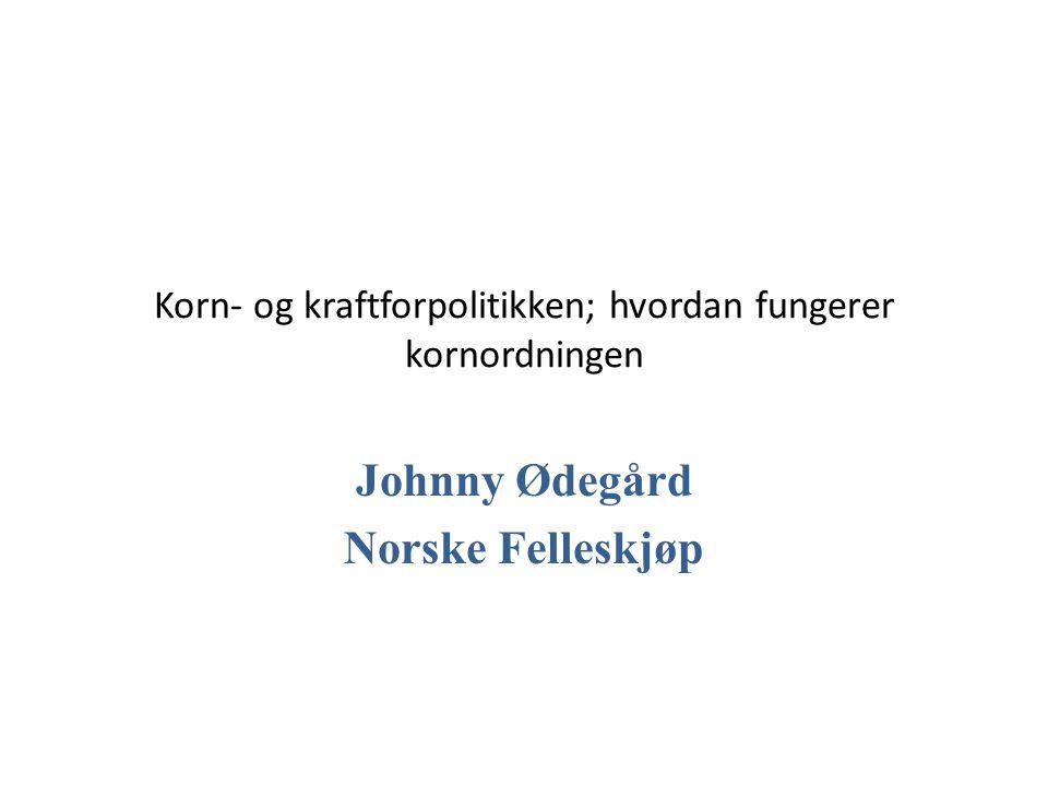 Korn- og kraftforpolitikken; hvordan fungerer kornordningen Johnny Ødegård Norske Felleskjøp