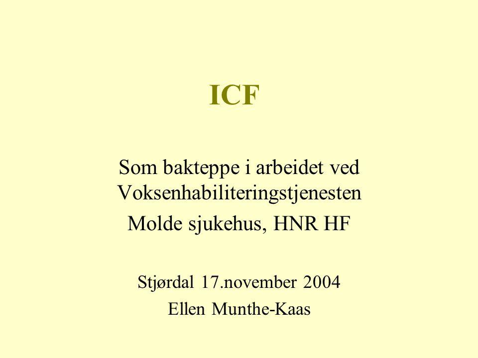 ICF Som bakteppe i arbeidet ved Voksenhabiliteringstjenesten Molde sjukehus, HNR HF Stjørdal 17.november 2004 Ellen Munthe-Kaas