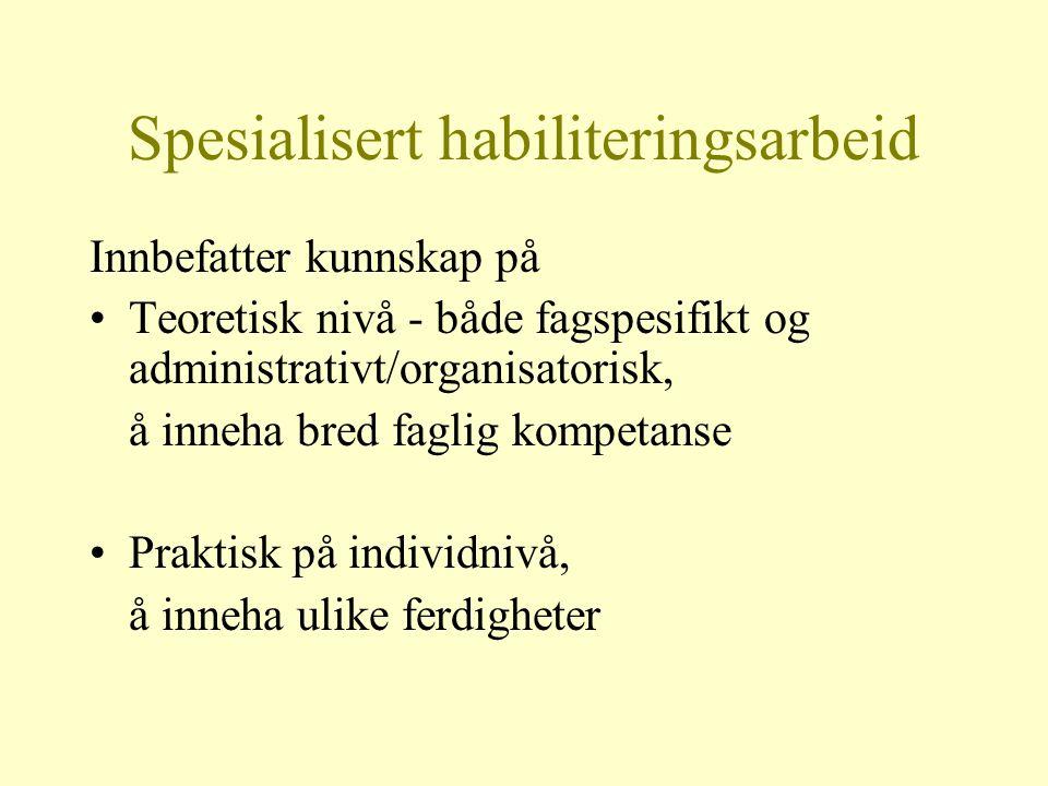 Spesialisert habiliteringsarbeid Innbefatter kunnskap på Teoretisk nivå - både fagspesifikt og administrativt/organisatorisk, å inneha bred faglig kom