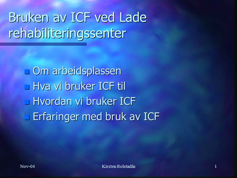 Nov-04Kirsten Rolstadås1 Bruken av ICF ved Lade rehabiliteringssenter n Om arbeidsplassen n Hva vi bruker ICF til n Hvordan vi bruker ICF n Erfaringer
