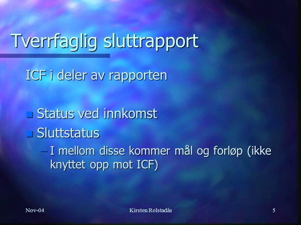 Nov-04Kirsten Rolstadås5 Tverrfaglig sluttrapport ICF i deler av rapporten n Status ved innkomst n Sluttstatus –I mellom disse kommer mål og forløp (ikke knyttet opp mot ICF)