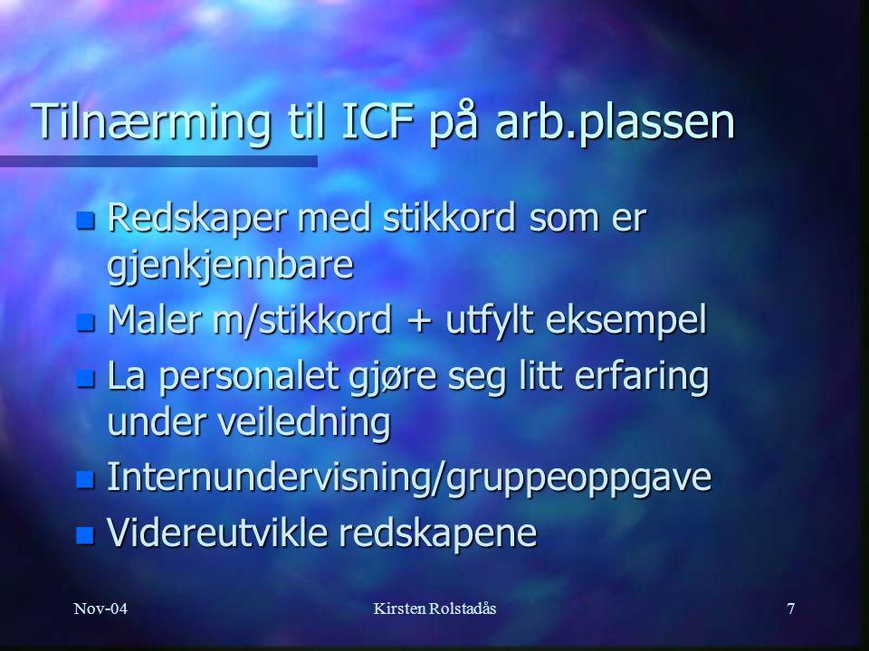 Nov-04Kirsten Rolstadås8 Erfaringer så langt n Tilnærmingen til ICF er en prosess n Personalgruppa trenger tid og hjelp n Det finnes vanskelige ord/begreper i ICF n Ikke like naturlig for alle faggrupper i bli så felles n Tilpasses datasystemet