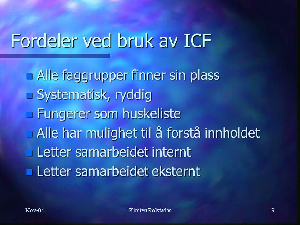 Nov-04Kirsten Rolstadås9 Fordeler ved bruk av ICF n Alle faggrupper finner sin plass n Systematisk, ryddig n Fungerer som huskeliste n Alle har mulighet til å forstå innholdet n Letter samarbeidet internt n Letter samarbeidet eksternt