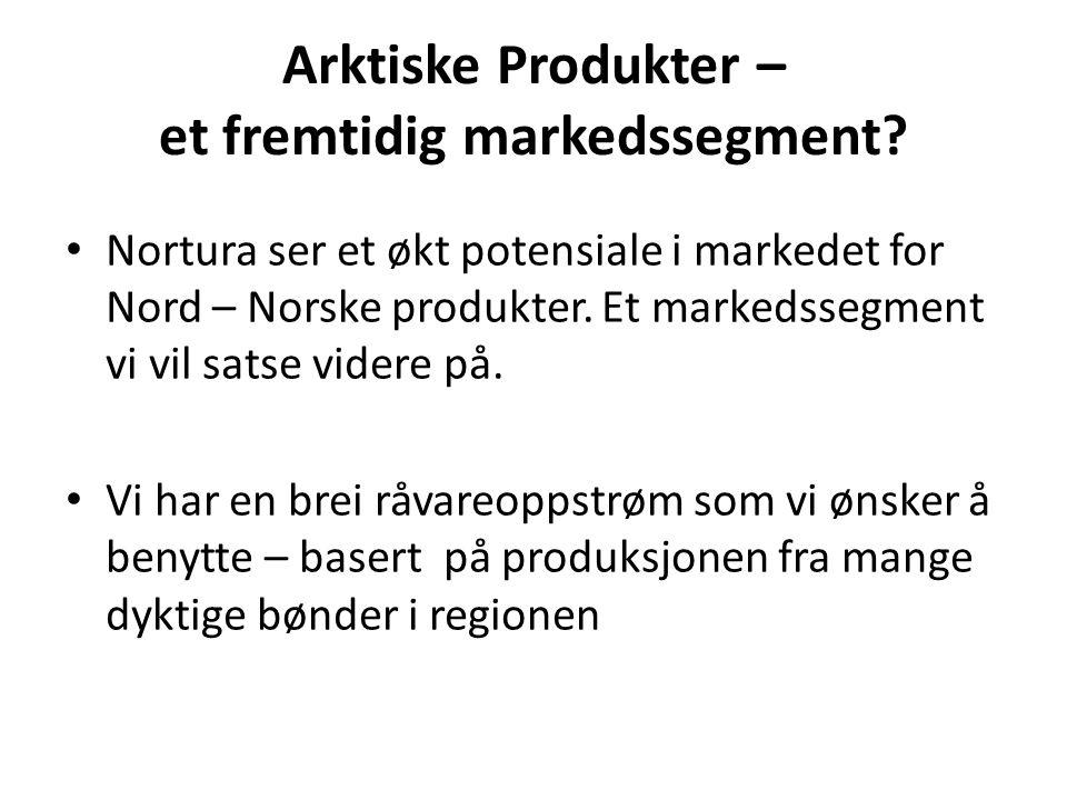 Arktiske Produkter – et fremtidig markedssegment? Nortura ser et økt potensiale i markedet for Nord – Norske produkter. Et markedssegment vi vil satse