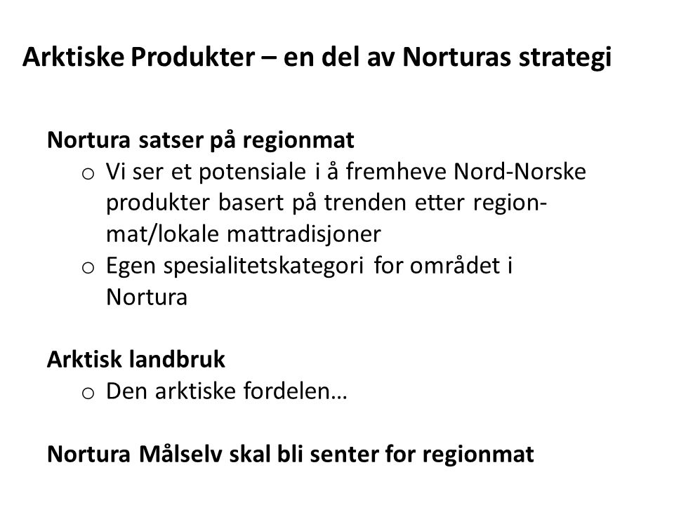 Nortura satser på regionmat o Vi ser et potensiale i å fremheve Nord-Norske produkter basert på trenden etter region- mat/lokale mattradisjoner o Egen spesialitetskategori for området i Nortura Arktisk landbruk o Den arktiske fordelen… Nortura Målselv skal bli senter for regionmat Arktiske Produkter – en del av Norturas strategi