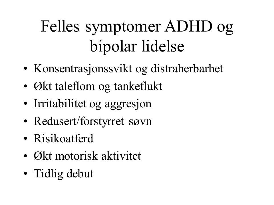 Felles symptomer ADHD og bipolar lidelse Konsentrasjonssvikt og distraherbarhet Økt taleflom og tankeflukt Irritabilitet og aggresjon Redusert/forstyrret søvn Risikoatferd Økt motorisk aktivitet Tidlig debut