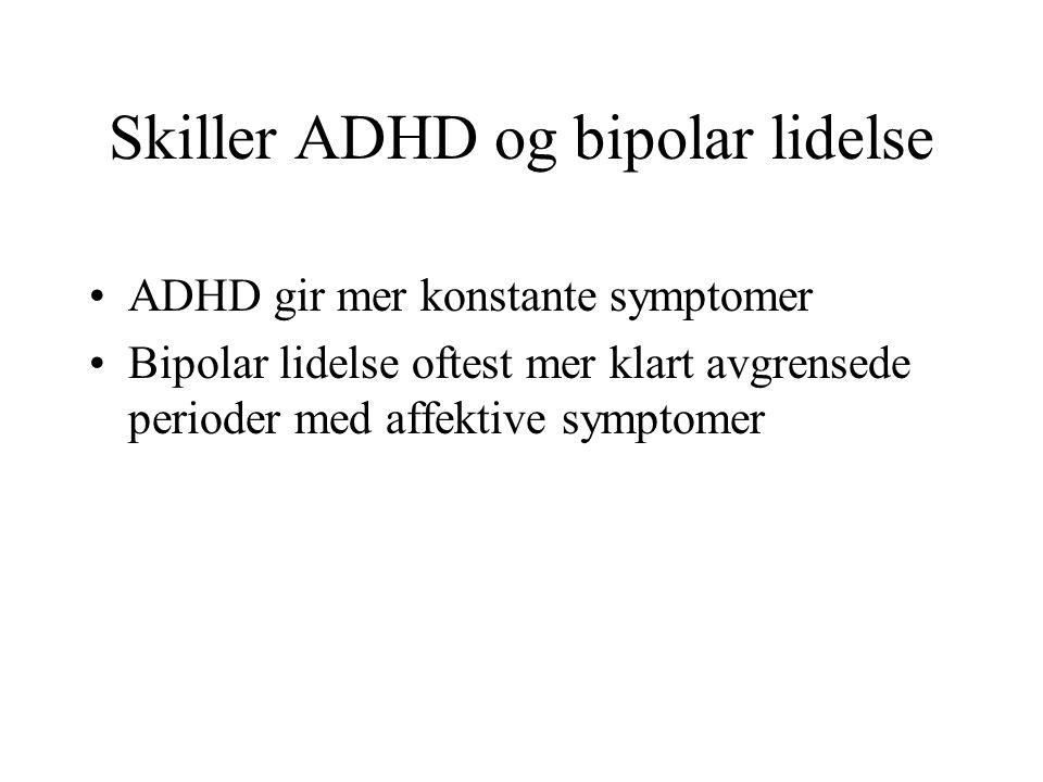 Skiller ADHD og bipolar lidelse ADHD gir mer konstante symptomer Bipolar lidelse oftest mer klart avgrensede perioder med affektive symptomer