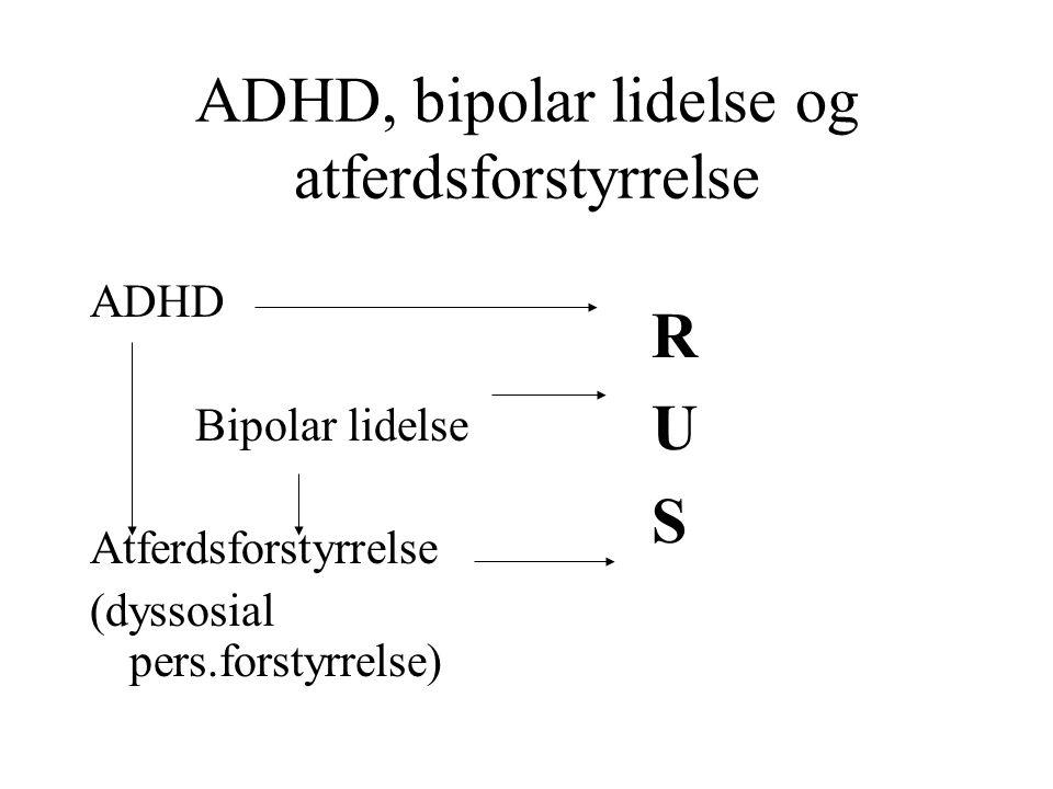 ADHD, bipolar lidelse og atferdsforstyrrelse ADHD Bipolar lidelse Atferdsforstyrrelse (dyssosial pers.forstyrrelse) RUSRUS