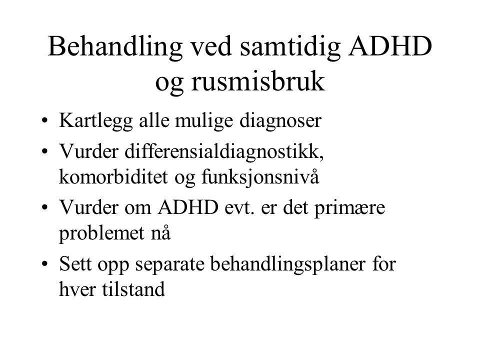 Behandling ved samtidig ADHD og rusmisbruk Kartlegg alle mulige diagnoser Vurder differensialdiagnostikk, komorbiditet og funksjonsnivå Vurder om ADHD evt.