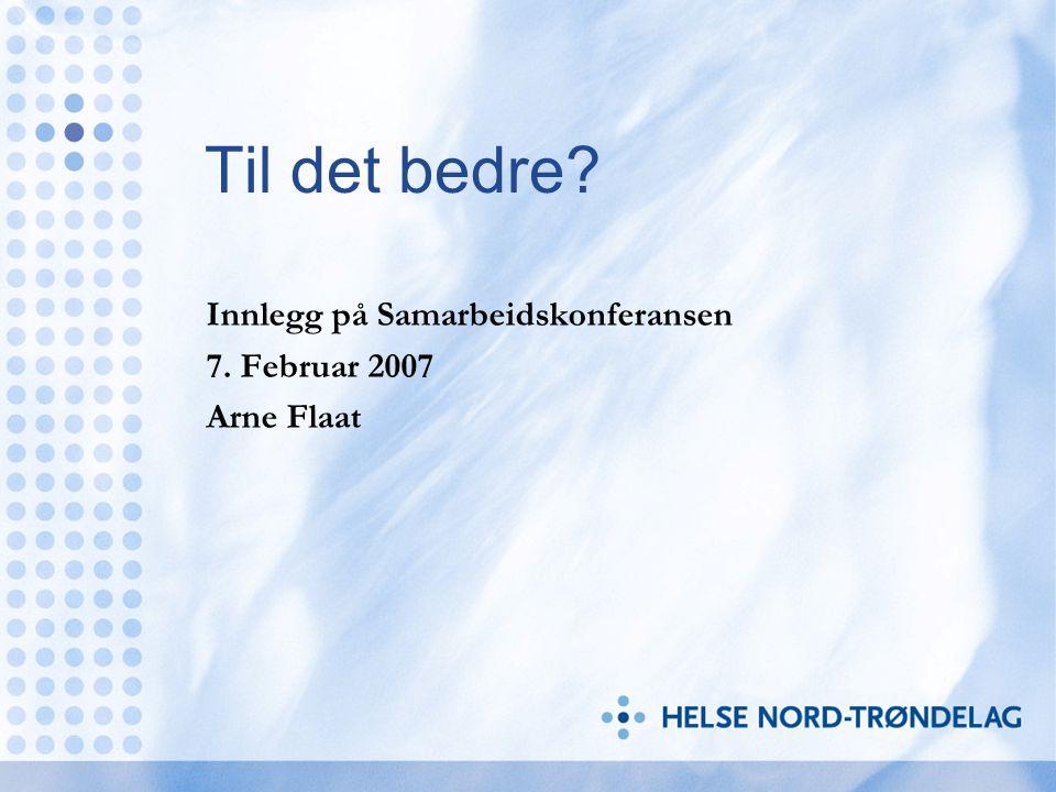 Til det bedre? Innlegg på Samarbeidskonferansen 7. Februar 2007 Arne Flaat