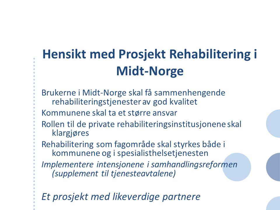 Hensikt med Prosjekt Rehabilitering i Midt-Norge Brukerne i Midt-Norge skal få sammenhengende rehabiliteringstjenester av god kvalitet Kommunene skal