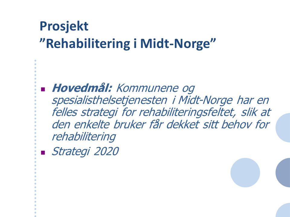 """Prosjekt """"Rehabilitering i Midt-Norge"""" Hovedmål: Kommunene og spesialisthelsetjenesten i Midt-Norge har en felles strategi for rehabiliteringsfeltet,"""