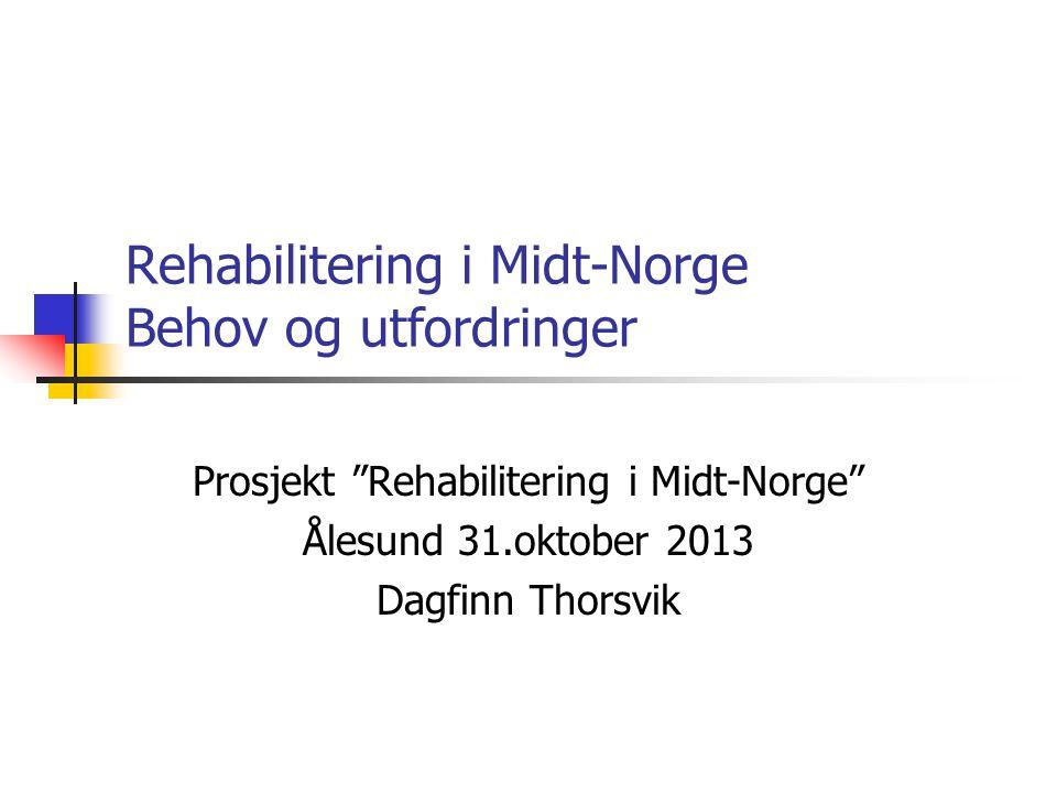 """Rehabilitering i Midt-Norge Behov og utfordringer Prosjekt """"Rehabilitering i Midt-Norge"""" Ålesund 31.oktober 2013 Dagfinn Thorsvik"""