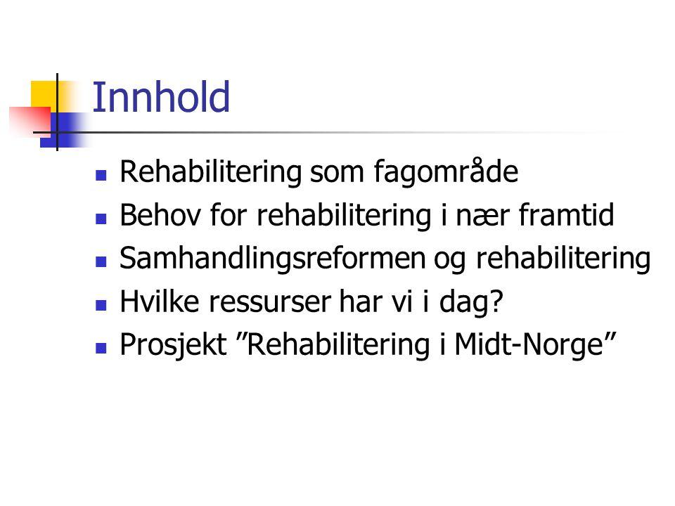 Innhold Rehabilitering som fagområde Behov for rehabilitering i nær framtid Samhandlingsreformen og rehabilitering Hvilke ressurser har vi i dag? Pros