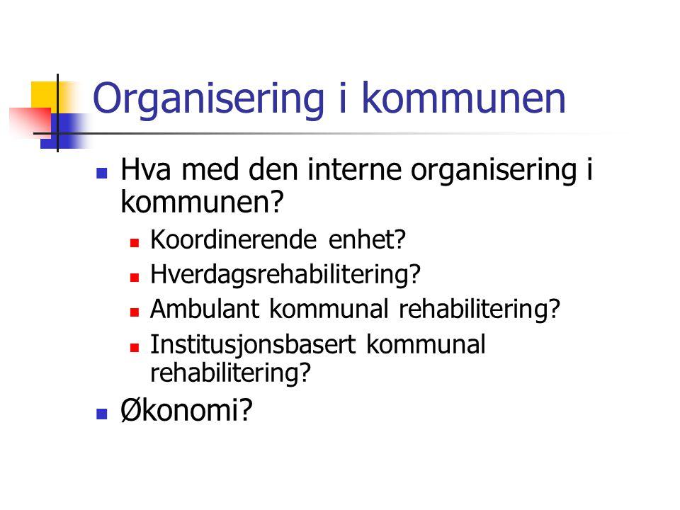 Organisering i kommunen Hva med den interne organisering i kommunen? Koordinerende enhet? Hverdagsrehabilitering? Ambulant kommunal rehabilitering? In