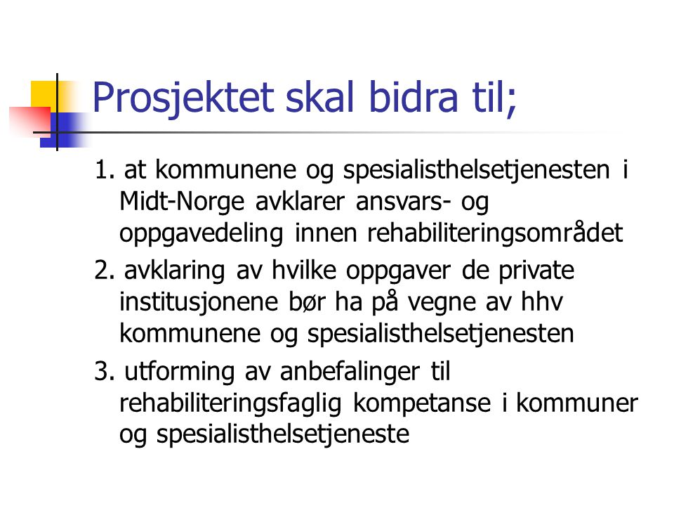 Prosjektet skal bidra til; 1. at kommunene og spesialisthelsetjenesten i Midt-Norge avklarer ansvars- og oppgavedeling innen rehabiliteringsområdet 2.