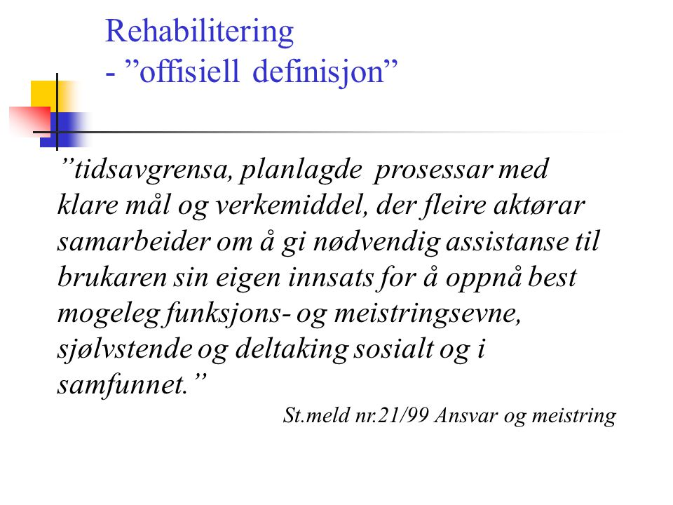 """Rehabilitering - """"offisiell definisjon"""" """"tidsavgrensa, planlagde prosessar med klare mål og verkemiddel, der fleire aktørar samarbeider om å gi nødven"""