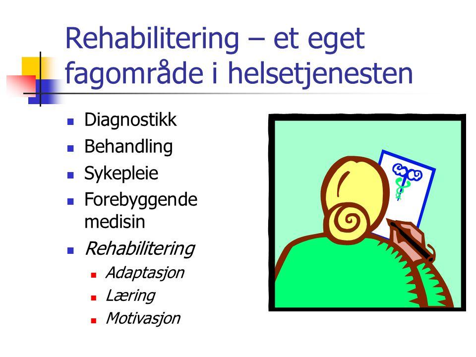 Rehabilitering – et eget fagområde i helsetjenesten Diagnostikk Behandling Sykepleie Forebyggende medisin Rehabilitering Adaptasjon Læring Motivasjon