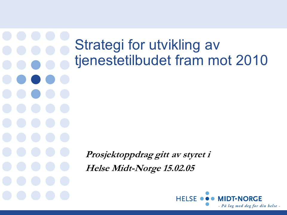 Strategi for utvikling av tjenestetilbudet fram mot 2010 Prosjektoppdrag gitt av styret i Helse Midt-Norge 15.02.05