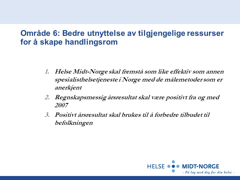 Område 6: Bedre utnyttelse av tilgjengelige ressurser for å skape handlingsrom 1.Helse Midt-Norge skal fremstå som like effektiv som annen spesialisthelsetjeneste i Norge med de målemetoder som er anerkjent 2.Regnskapsmessig årsresultat skal være positivt fra og med 2007 3.Positivt årsresultat skal brukes til å forbedre tilbudet til befolkningen