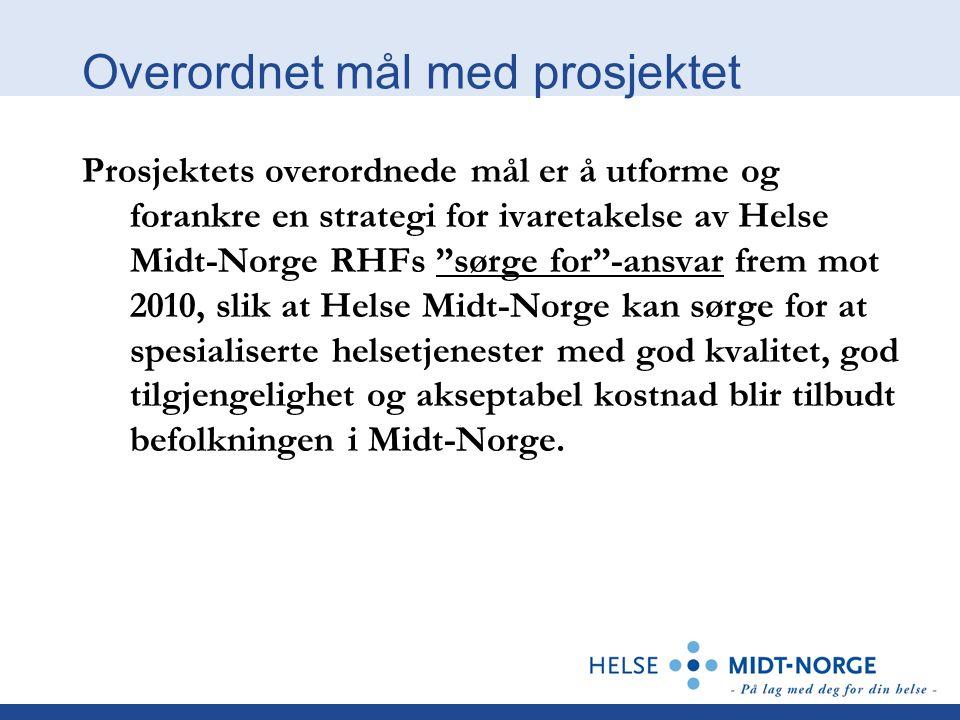 Overordnet mål med prosjektet Prosjektets overordnede mål er å utforme og forankre en strategi for ivaretakelse av Helse Midt-Norge RHFs sørge for -ansvar frem mot 2010, slik at Helse Midt-Norge kan sørge for at spesialiserte helsetjenester med god kvalitet, god tilgjengelighet og akseptabel kostnad blir tilbudt befolkningen i Midt-Norge.