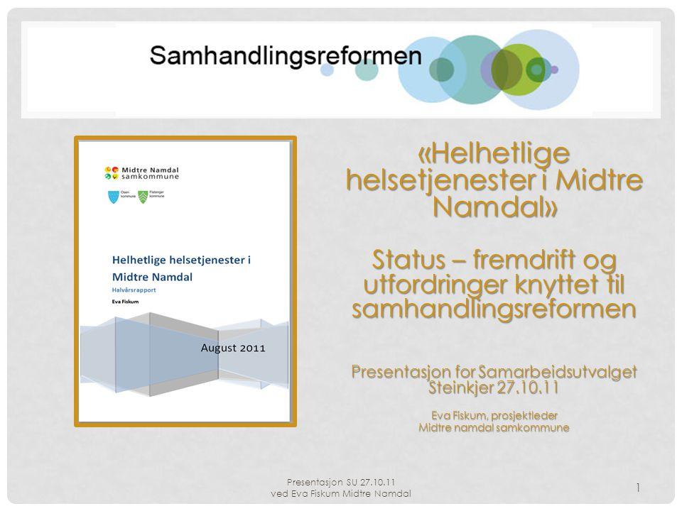 Presentasjon SU 27.10.11 ved Eva Fiskum Midtre Namdal 1 «Helhetlige helsetjenester i Midtre Namdal» Status – fremdrift og utfordringer knyttet til sam