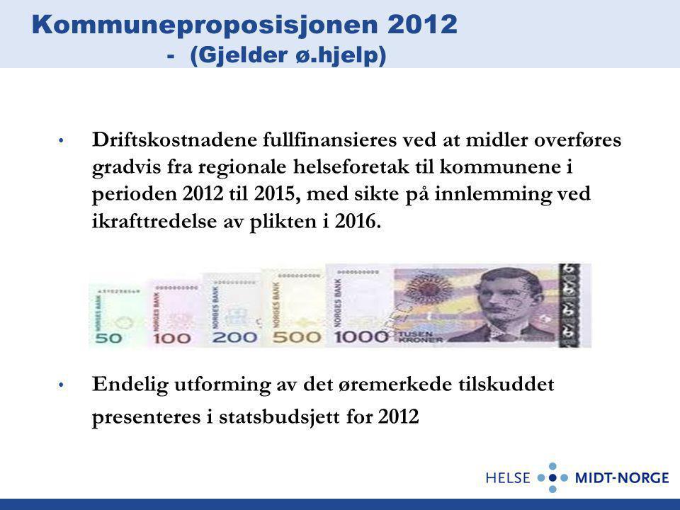 Kommuneproposisjonen 2012 - (Gjelder ø.hjelp) Driftskostnadene fullfinansieres ved at midler overføres gradvis fra regionale helseforetak til kommunene i perioden 2012 til 2015, med sikte på innlemming ved ikrafttredelse av plikten i 2016.