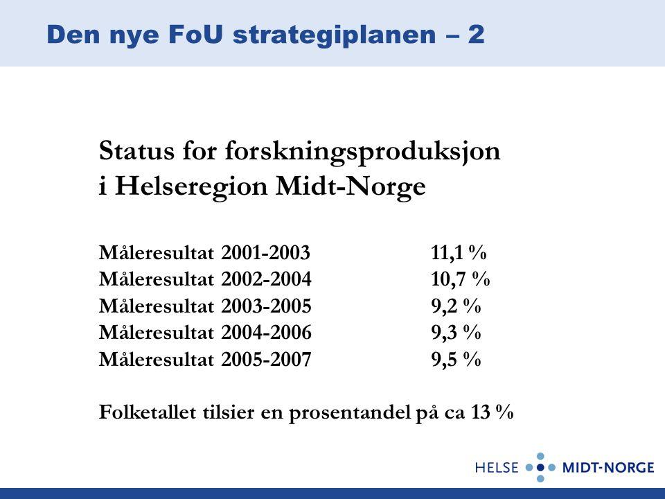 Den nye FoU strategiplanen – 2 Status for forskningsproduksjon i Helseregion Midt-Norge Måleresultat 2001-200311,1 % Måleresultat 2002-200410,7 % Måleresultat 2003-20059,2 % Måleresultat 2004-20069,3 % Måleresultat 2005-20079,5 % Folketallet tilsier en prosentandel på ca 13 %
