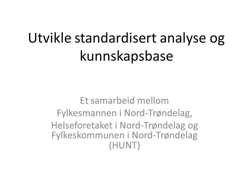 Utvikle standardisert analyse og kunnskapsbase Et samarbeid mellom Fylkesmannen i Nord-Trøndelag, Helseforetaket i Nord-Trøndelag og Fylkeskommunen i Nord-Trøndelag (HUNT)