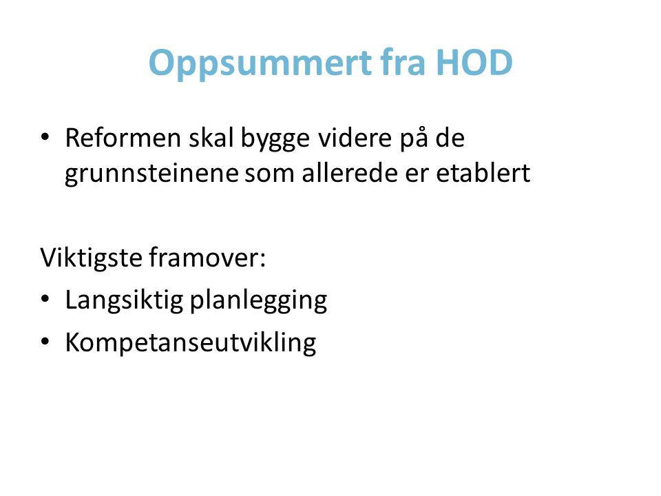 Oppsummert fra HOD Reformen skal bygge videre på de grunnsteinene som allerede er etablert Viktigste framover: Langsiktig planlegging Kompetanseutvikling