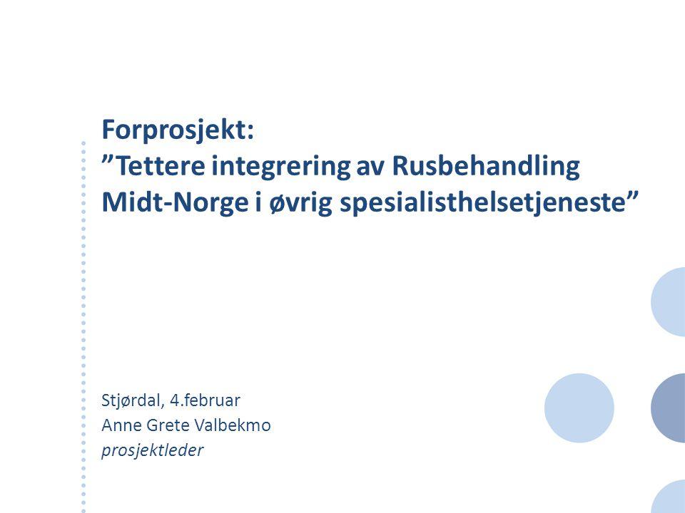 Forprosjekt: Tettere integrering av Rusbehandling Midt-Norge i øvrig spesialisthelsetjeneste Stjørdal, 4.februar Anne Grete Valbekmo prosjektleder