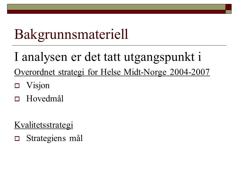 Bakgrunnsmateriell I analysen er det tatt utgangspunkt i Overordnet strategi for Helse Midt-Norge 2004-2007  Visjon  Hovedmål Kvalitetsstrategi  Strategiens mål