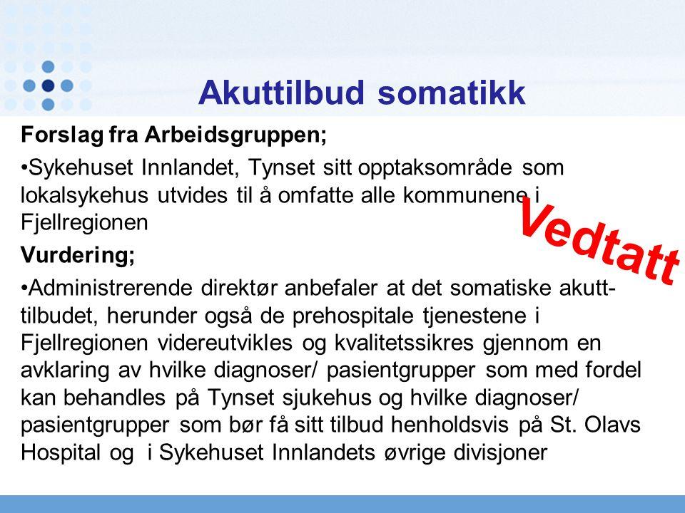 Akuttilbud somatikk Forslag fra Arbeidsgruppen; Sykehuset Innlandet, Tynset sitt opptaksområde som lokalsykehus utvides til å omfatte alle kommunene i Fjellregionen Vurdering; Administrerende direktør anbefaler at det somatiske akutt- tilbudet, herunder også de prehospitale tjenestene i Fjellregionen videreutvikles og kvalitetssikres gjennom en avklaring av hvilke diagnoser/ pasientgrupper som med fordel kan behandles på Tynset sjukehus og hvilke diagnoser/ pasientgrupper som bør få sitt tilbud henholdsvis på St.