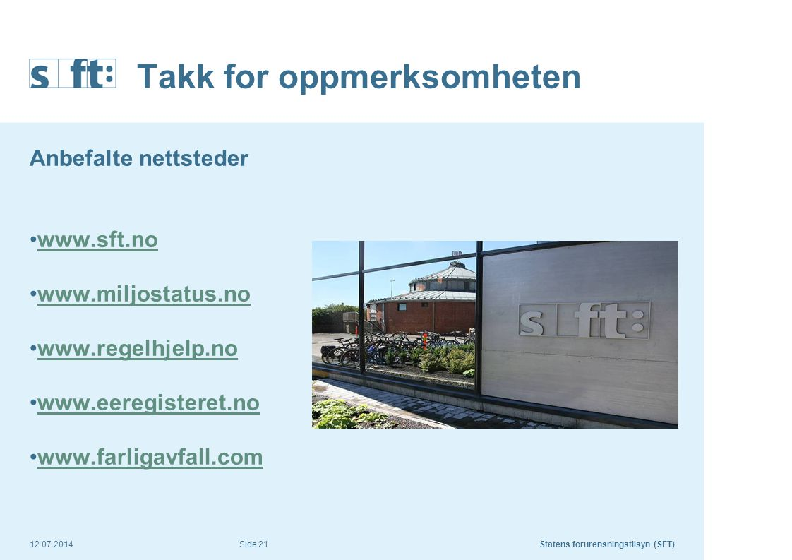 12.07.2014Statens forurensningstilsyn (SFT) Side 21 Takk for oppmerksomheten Anbefalte nettsteder www.sft.no www.miljostatus.no www.regelhjelp.no www.