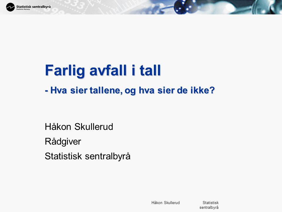 1 Håkon Skullerud Statistisk sentralbyrå Farlig avfall i tall - Hva sier tallene, og hva sier de ikke? Håkon Skullerud Rådgiver Statistisk sentralbyrå